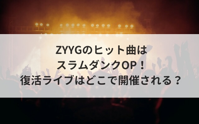 ZYYGのヒット曲はスラムダンクOP!復活ライブはどこで開催される?