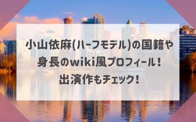 小山依麻(ハーフモデル)の国籍や身長のwiki風プロフィール!出演作もチェック!