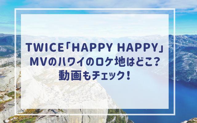 TWICE「HAPPY HAPPY」MVのハワイのロケ地はどこ?動画もチェック!